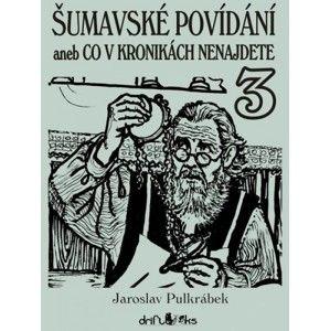 Jaroslav Pulkrábek - Šumavské povídání 3 aneb Co v kronikách nenajdete