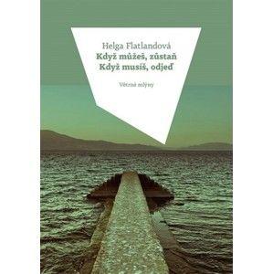 Helga Flatland - Když můžeš, zůstaň. Když musíš, odjeď.