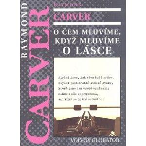 Raymond Carver - O čem mluvíme, když mluvíme o lásce